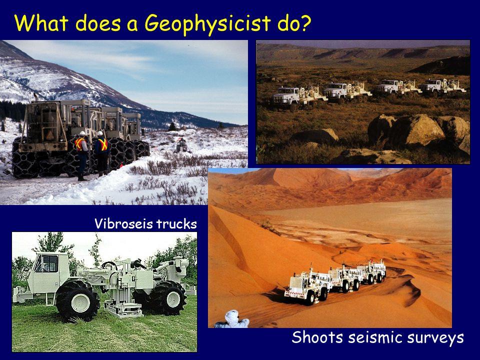 Shoots seismic surveys What does a Geophysicist do? Vibroseis trucks