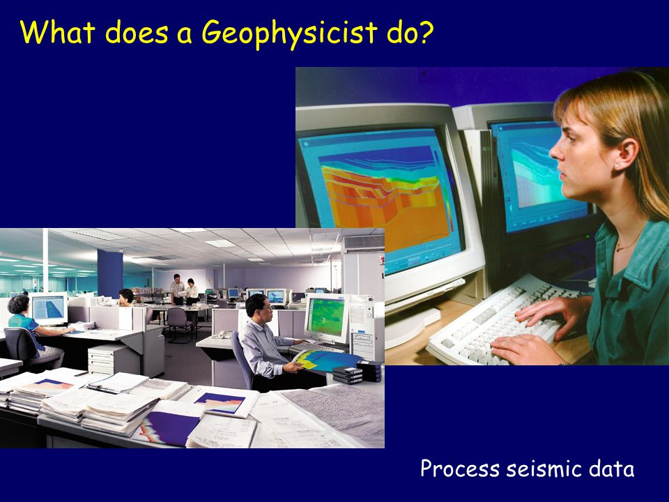 Process seismic data What does a Geophysicist do?