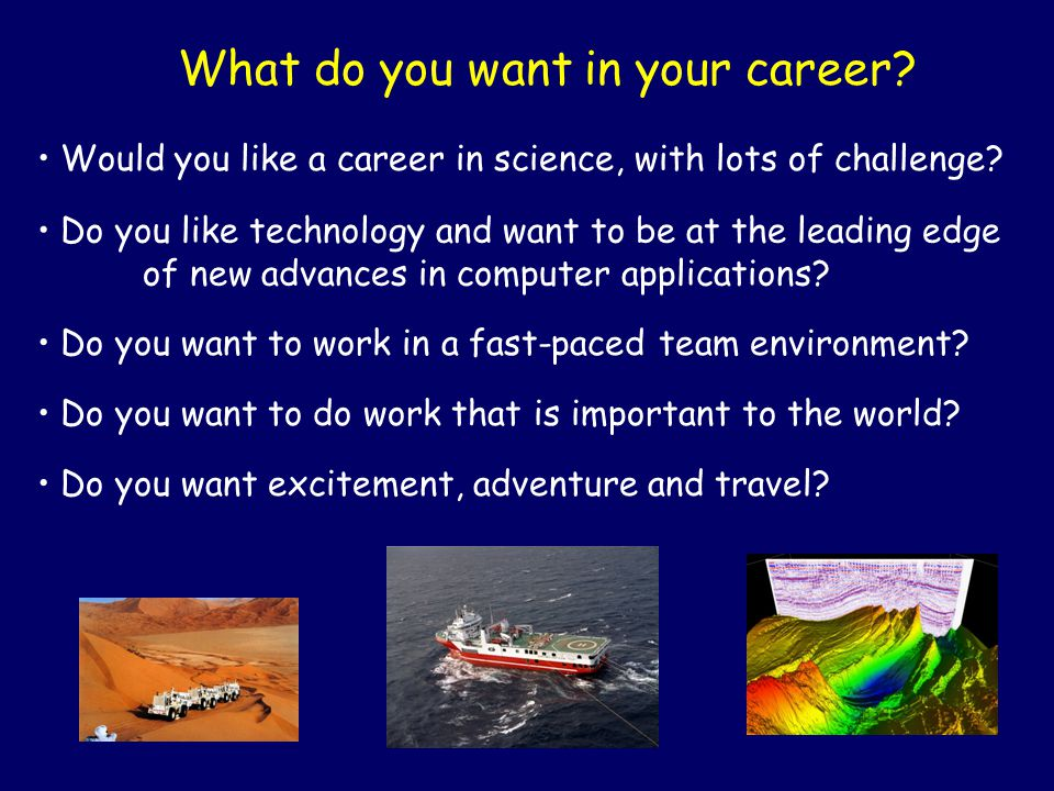 What do you want in your career? Would you like a career in science, with lots of challenge? Do you want to do work that is important to the world? Do