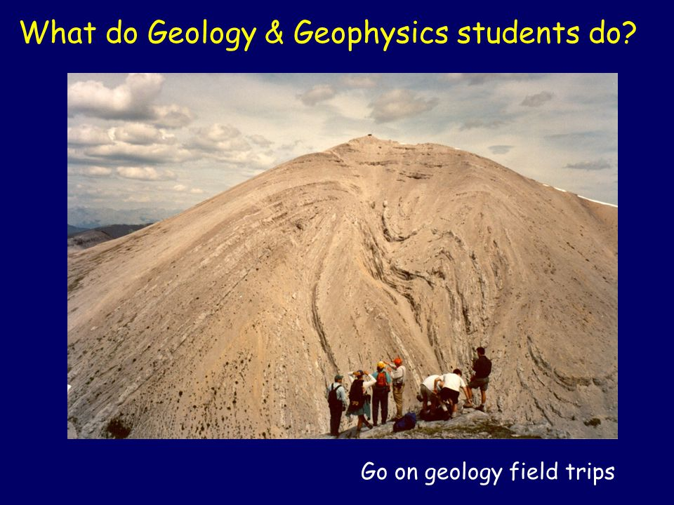 Go on geology field trips What do Geology & Geophysics students do?