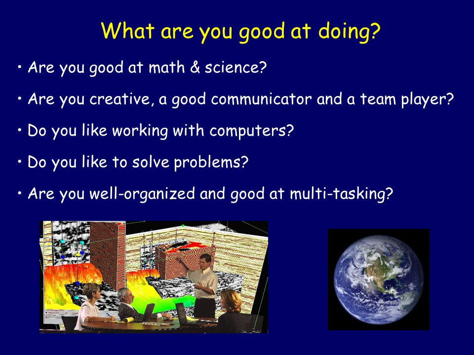 What are you good at doing? Are you good at math & science? Are you creative, a good communicator and a team player? Do you like working with computer
