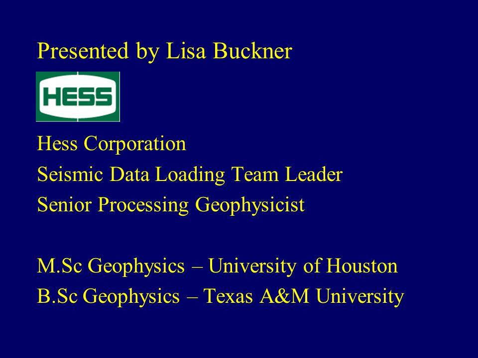 Presented by Lisa Buckner Hess Corporation Seismic Data Loading Team Leader Senior Processing Geophysicist M.Sc Geophysics – University of Houston B.Sc Geophysics – Texas A&M University