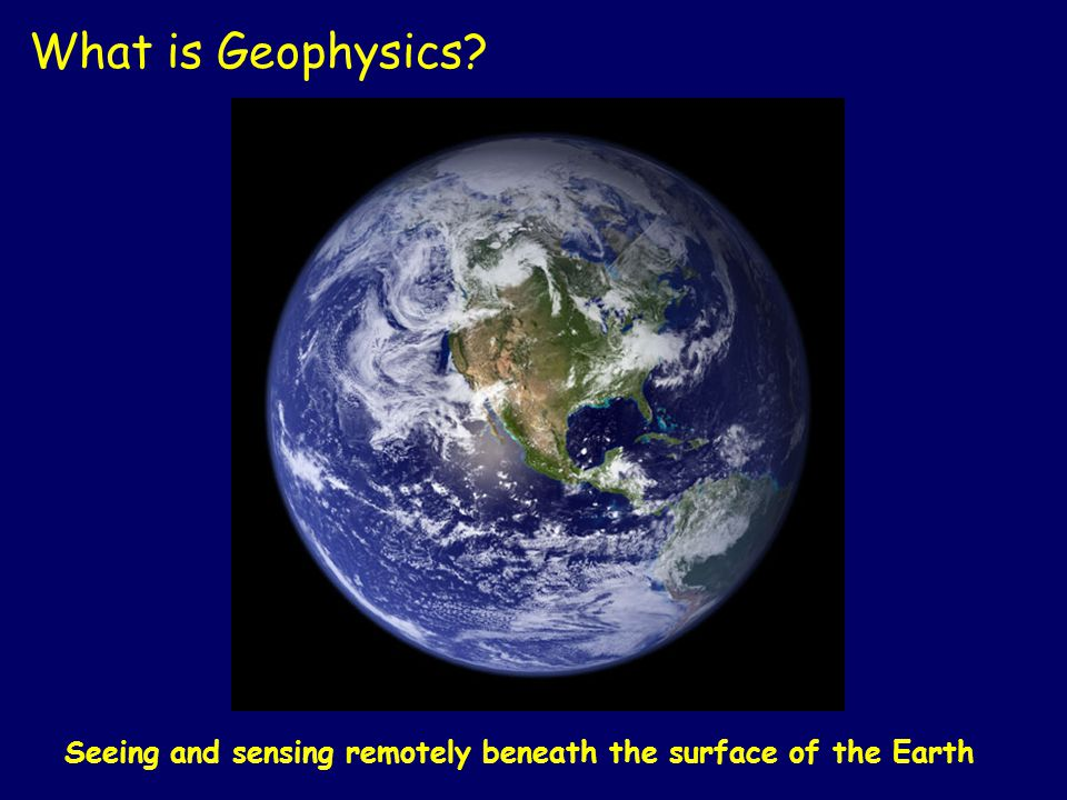 Seeing and sensing remotely beneath the surface of the Earth What is Geophysics?