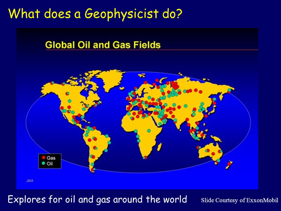 What does a Geophysicist do? Explores for oil and gas around the world Slide Courtesy of ExxonMobil
