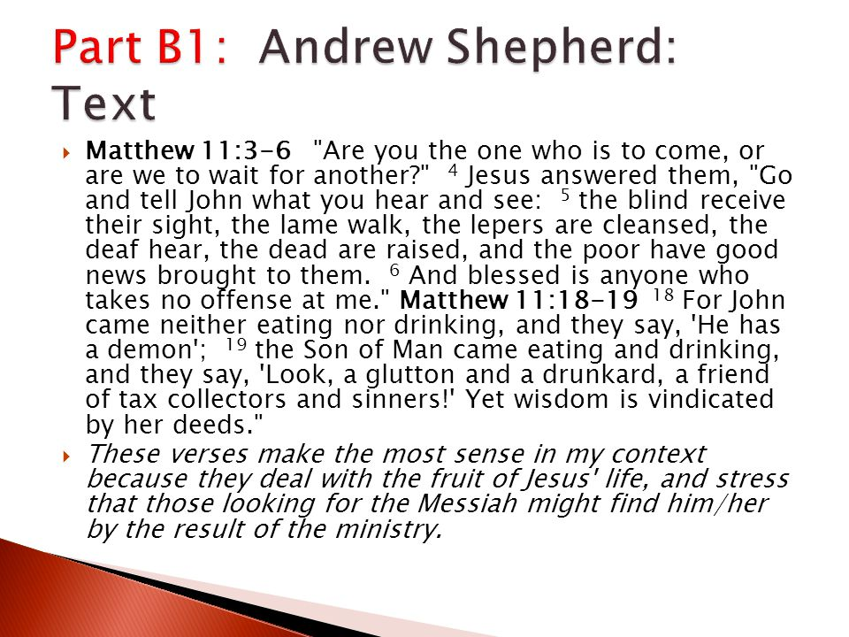  Matthew 11:3-6 Are you the one who is to come, or are we to wait for another? 4 Jesus answered them, Go and tell John what you hear and see: 5 the blind receive their sight, the lame walk, the lepers are cleansed, the deaf hear, the dead are raised, and the poor have good news brought to them.