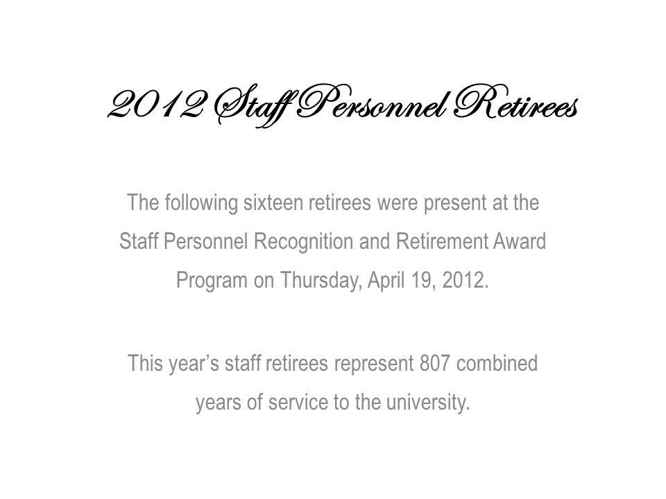 2012 Staff Personnel Retirees The following sixteen retirees were present at the Staff Personnel Recognition and Retirement Award Program on Thursday, April 19, 2012.