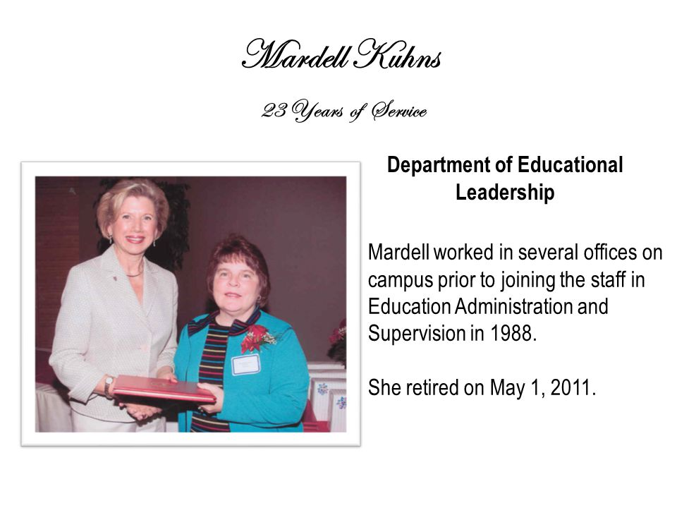 Mardell Kuhns 23 Years of Service Department of Educational Leadership Mardell worked in several offices on campus prior to joining the staff in Education Administration and Supervision in 1988.