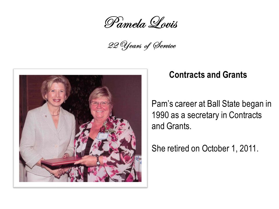 Pamela Lovis 22 Years of Service Contracts and Grants Pam's career at Ball State began in 1990 as a secretary in Contracts and Grants.