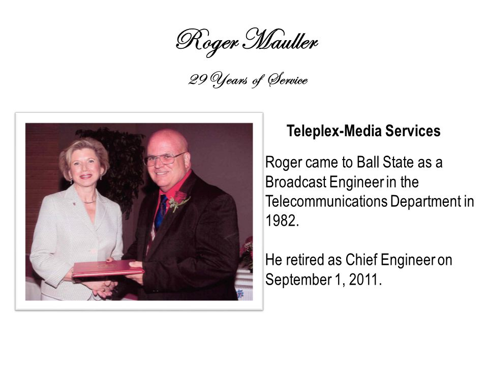 Roger Mauller 29 Years of Service Teleplex-Media Services Roger came to Ball State as a Broadcast Engineer in the Telecommunications Department in 1982.