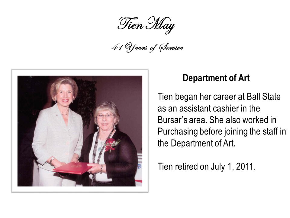 Tien May 41 Years of Service Department of Art Tien began her career at Ball State as an assistant cashier in the Bursar's area.