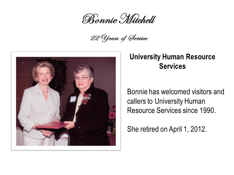 Bonnie Mitchell 22 Years of Service University Human Resource Services Bonnie has welcomed visitors and callers to University Human Resource Services since 1990.