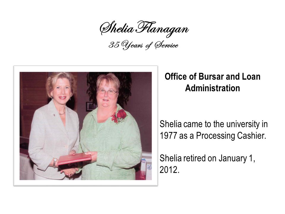 Shelia Flanagan 35 Years of Service Office of Bursar and Loan Administration Shelia came to the university in 1977 as a Processing Cashier.