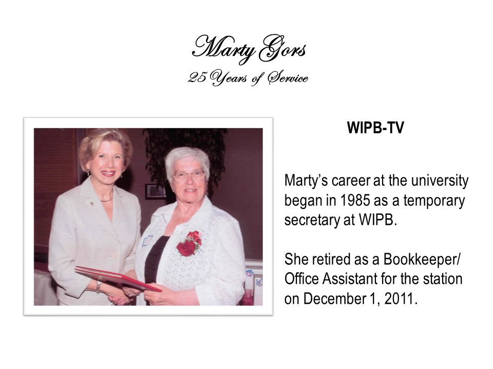 Marty Gors 25 Years of Service WIPB-TV Marty's career at the university began in 1985 as a temporary secretary at WIPB.