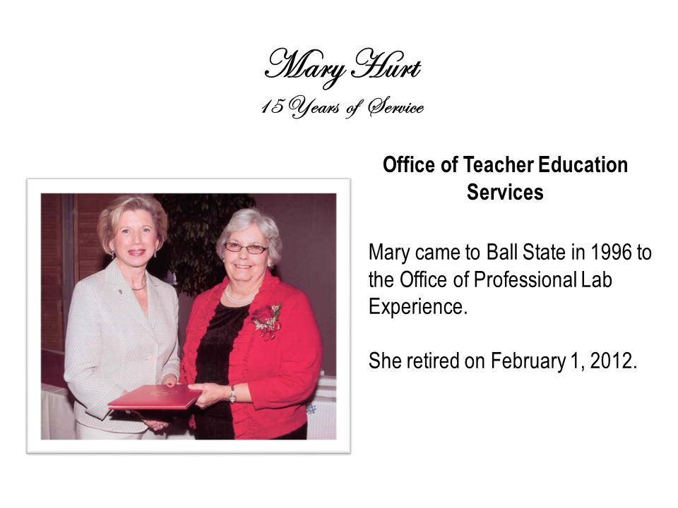 Mary Hurt 15 Years of Service Office of Teacher Education Services Mary came to Ball State in 1996 to the Office of Professional Lab Experience.