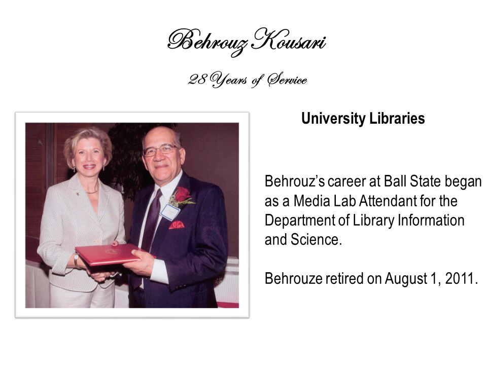 Behrouz Kousari 28 Years of Service University Libraries Behrouz's career at Ball State began as a Media Lab Attendant for the Department of Library Information and Science.