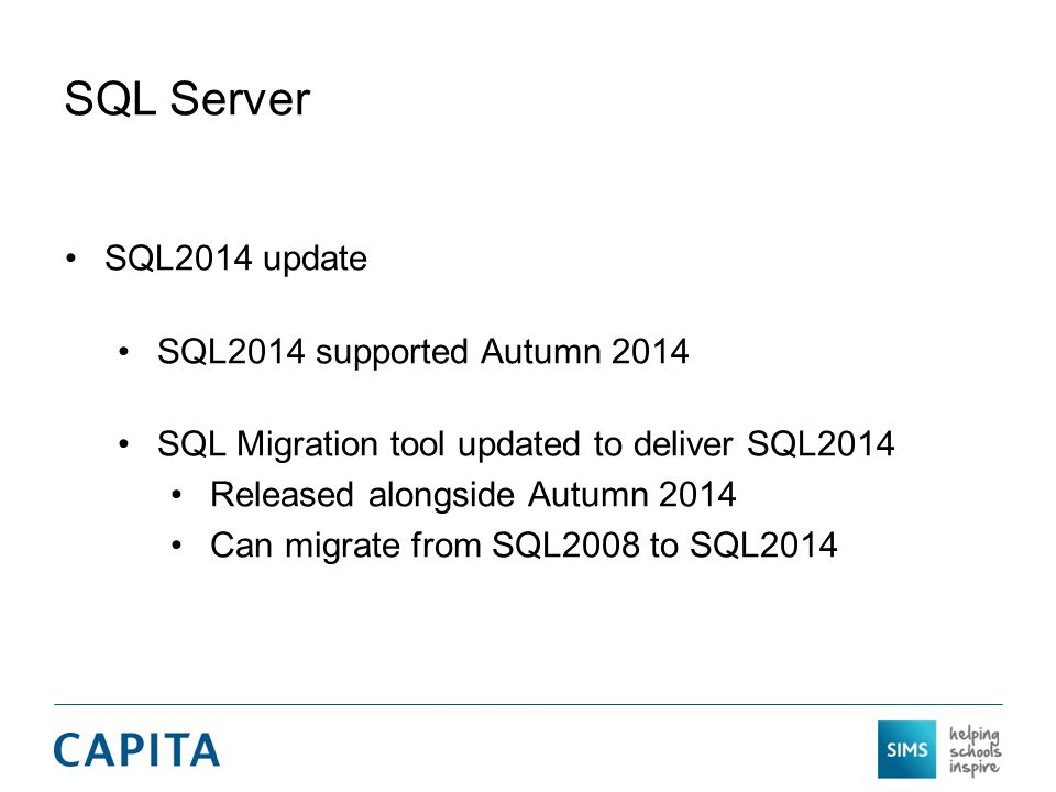SQL Server SQL2014 update SQL2014 supported Autumn 2014 SQL Migration tool updated to deliver SQL2014 Released alongside Autumn 2014 Can migrate from