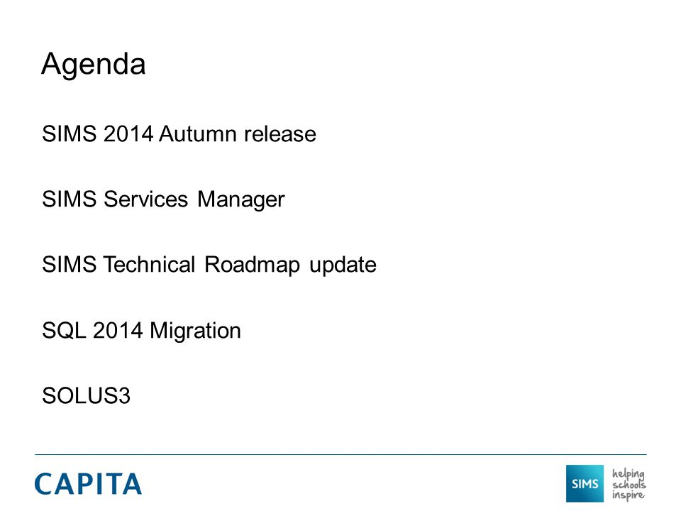 Agenda SIMS 2014 Autumn release SIMS Services Manager SIMS Technical Roadmap update SQL 2014 Migration SOLUS3