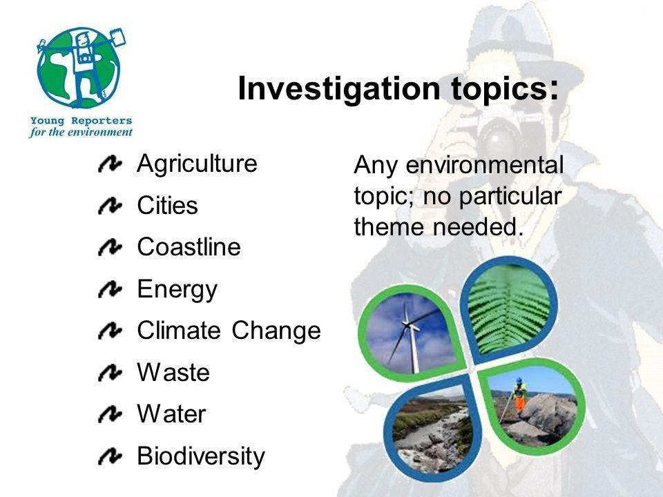 Investigation topics : Agriculture Cities Coastline Energy Climate Change Waste Water Biodiversity Any environmental topic; no particular theme needed.
