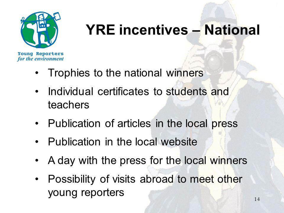 14 Trophies to the national winners Individual certificates to students and teachers Publication of articles in the local press Publication in the local website A day with the press for the local winners Possibility of visits abroad to meet other young reporters YRE incentives – National