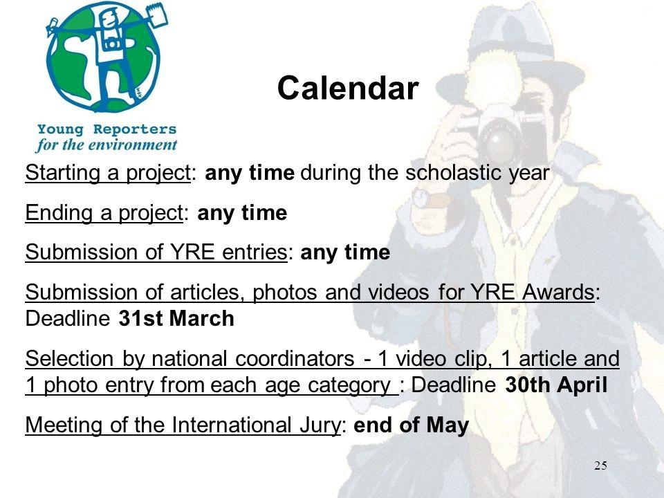 Calendar Starting a project: any time during the scholastic year Ending a project: any time Submission of YRE entries: any time Submission of articles, photos and videos for YRE Awards: Deadline 31st March Selection by national coordinators - 1 video clip, 1 article and 1 photo entry from each age category : Deadline 30th April Meeting of the International Jury: end of May 25