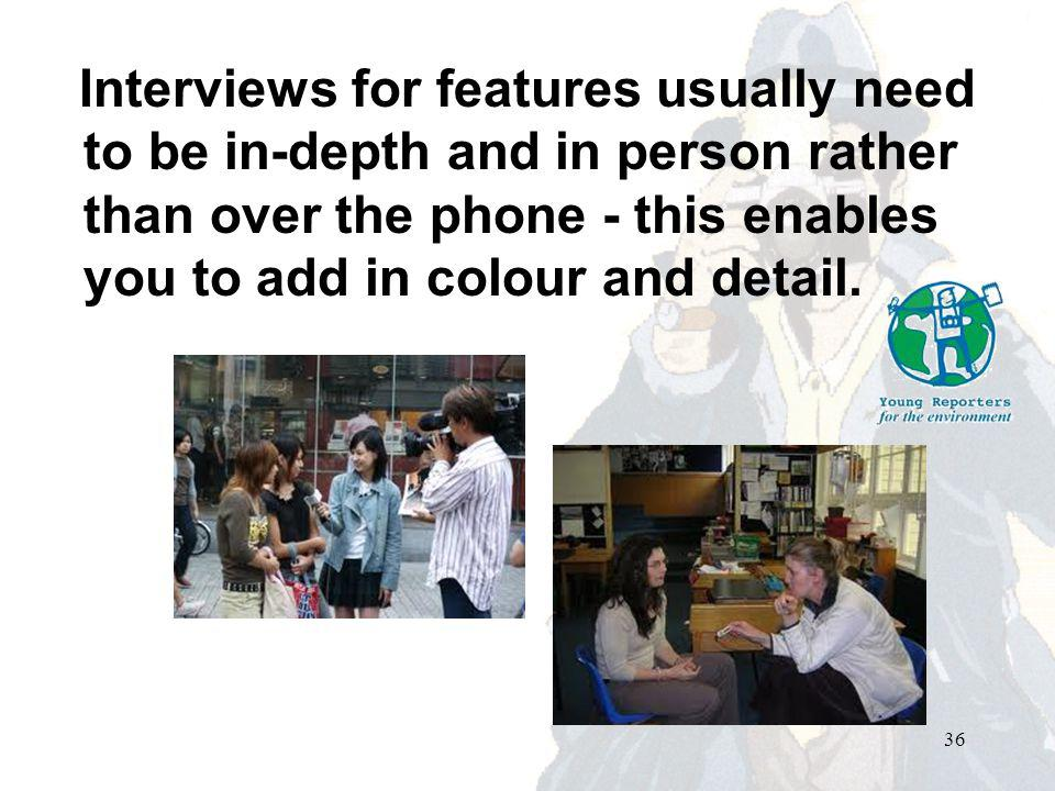 Interviews for features usually need to be in-depth and in person rather than over the phone - this enables you to add in colour and detail.