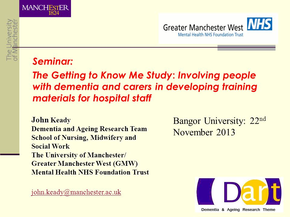 John Keady Dementia and Ageing Research Team School of Nursing, Midwifery and Social Work The University of Manchester/ Greater Manchester West (GMW) Mental Health NHS Foundation Trust john.keady@manchester.ac.uk Seminar: The Getting to Know Me Study : Involving people with dementia and carers in developing training materials for hospital staff Bangor University: 22 nd November 2013