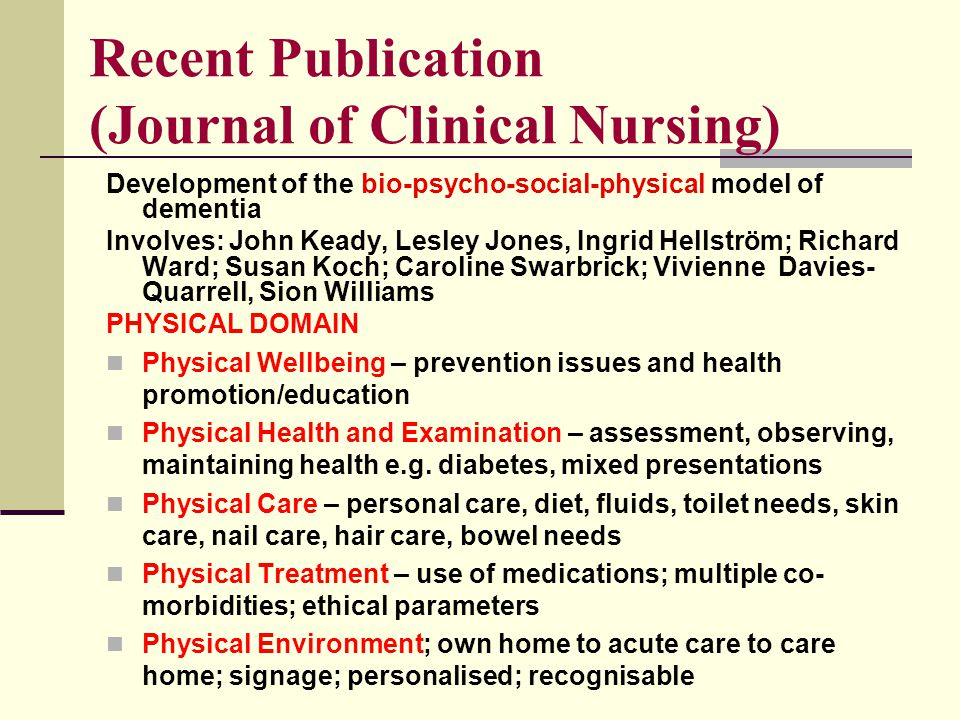 Recent Publication (Journal of Clinical Nursing) Development of the bio-psycho-social-physical model of dementia Involves: John Keady, Lesley Jones, Ingrid Hellström; Richard Ward; Susan Koch; Caroline Swarbrick; Vivienne Davies- Quarrell, Sion Williams PHYSICAL DOMAIN Physical Wellbeing – prevention issues and health promotion/education Physical Health and Examination – assessment, observing, maintaining health e.g.