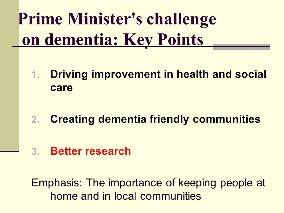 Prime Minister's challenge on dementia: Key Points 1. Driving improvement in health and social care 2. Creating dementia friendly communities 3. Bette