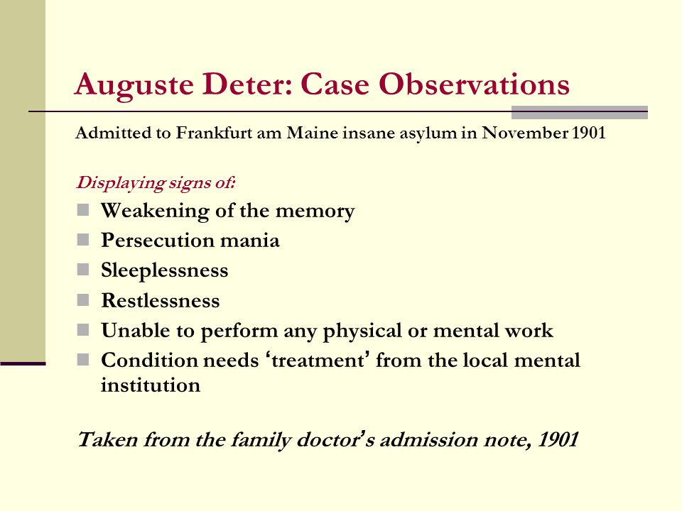 Auguste Deter: Case Observations Admitted to Frankfurt am Maine insane asylum in November 1901 Displaying signs of: Weakening of the memory Persecution mania Sleeplessness Restlessness Unable to perform any physical or mental work Condition needs ' treatment ' from the local mental institution Taken from the family doctor ' s admission note, 1901