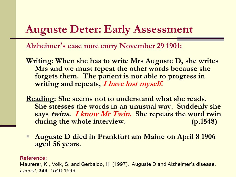 Auguste Deter: Early Assessment Alzheimer ' s case note entry November 29 1901: Writing: When she has to write Mrs Auguste D, she writes Mrs and we must repeat the other words because she forgets them.