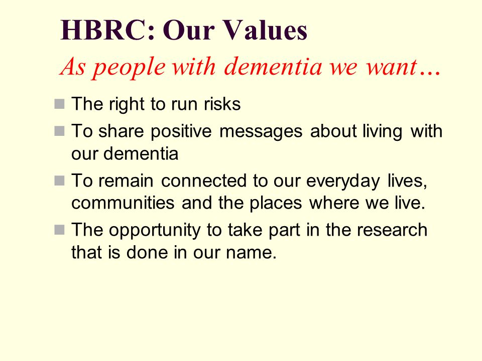 HBRC: Our Values As people with dementia we want … The right to run risks To share positive messages about living with our dementia To remain connected to our everyday lives, communities and the places where we live.