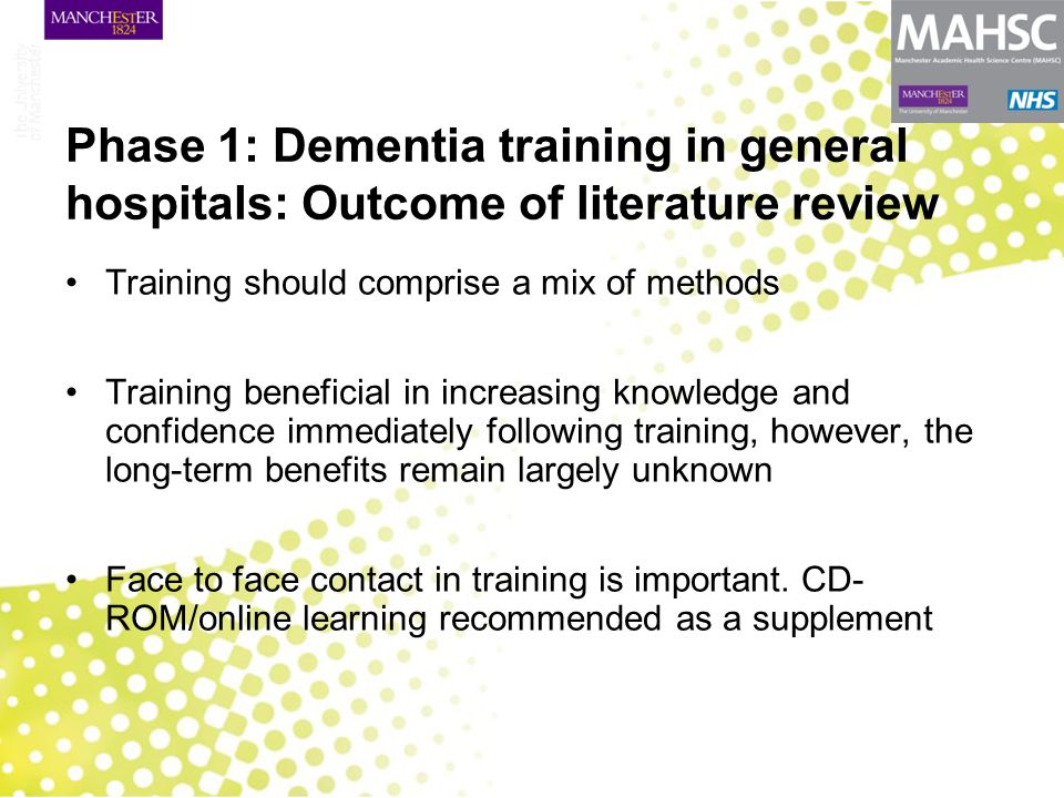 Phase 1: Dementia training in general hospitals: Outcome of literature review Training should comprise a mix of methods Training beneficial in increasing knowledge and confidence immediately following training, however, the long-term benefits remain largely unknown Face to face contact in training is important.
