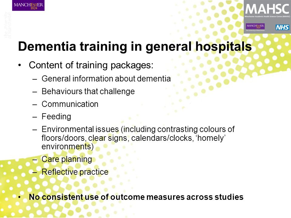 Dementia training in general hospitals Content of training packages: –General information about dementia –Behaviours that challenge –Communication –Fe