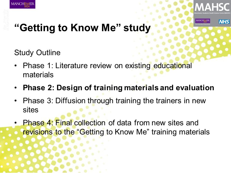 Getting to Know Me study Study Outline Phase 1: Literature review on existing educational materials Phase 2: Design of training materials and evaluation Phase 3: Diffusion through training the trainers in new sites Phase 4: Final collection of data from new sites and revisions to the Getting to Know Me training materials