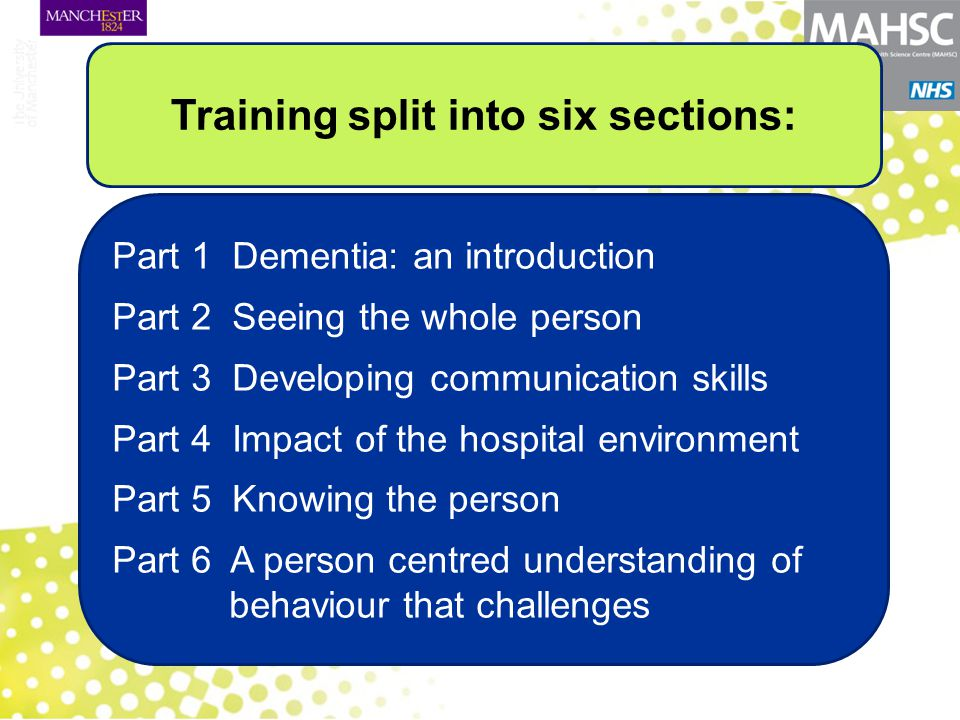 Part 1 Dementia: an introduction Part 2 Seeing the whole person Part 3 Developing communication skills Part 4 Impact of the hospital environment Part 5 Knowing the person Part 6 A person centred understanding of behaviour that challenges Training split into six sections: