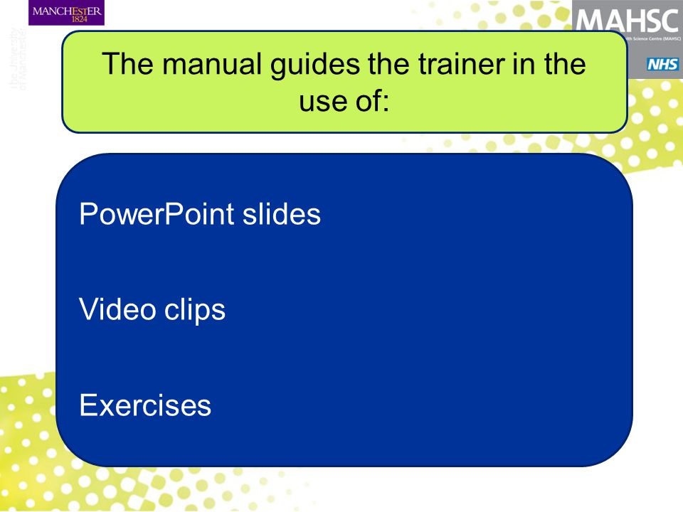 PowerPoint slides Video clips Exercises The manual guides the trainer in the use of: