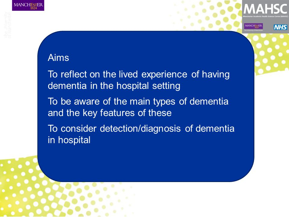 Aims To reflect on the lived experience of having dementia in the hospital setting To be aware of the main types of dementia and the key features of these To consider detection/diagnosis of dementia in hospital