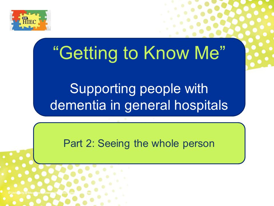 Part 2: Seeing the whole person Getting to Know Me Supporting people with dementia in general hospitals © University of Manchester/Greater Manchester West Mental Health NHS Foundation Trust/Royal Bolton Hospital NHS Foundation Trust