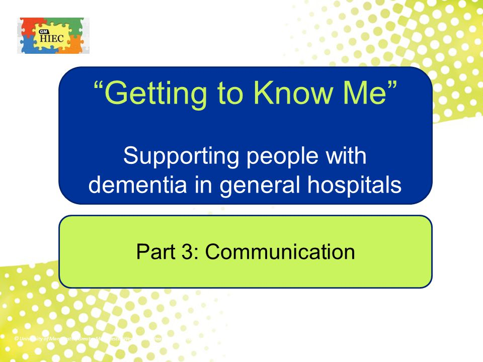 """Part 3: Communication """"Getting to Know Me"""" Supporting people with dementia in general hospitals © University of Manchester/Greater Manchester West Men"""