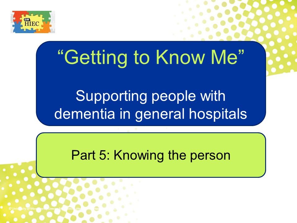 Part 5: Knowing the person Getting to Know Me Supporting people with dementia in general hospitals © University of Manchester/Greater Manchester West Mental Health NHS Foundation Trust/Royal Bolton Hospital NHS Foundation Trust