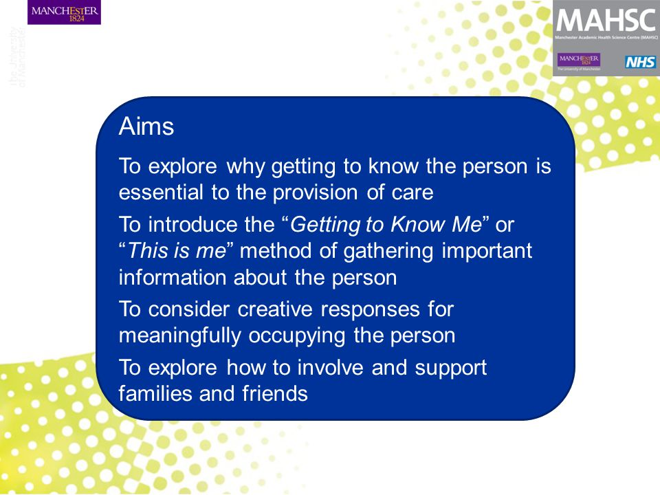 Aims To explore why getting to know the person is essential to the provision of care To introduce the Getting to Know Me or This is me method of gathering important information about the person To consider creative responses for meaningfully occupying the person To explore how to involve and support families and friends 5.2