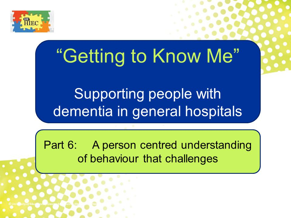 """Part 6: A person centred understanding of behaviour that challenges """"Getting to Know Me"""" Supporting people with dementia in general hospitals © Univer"""