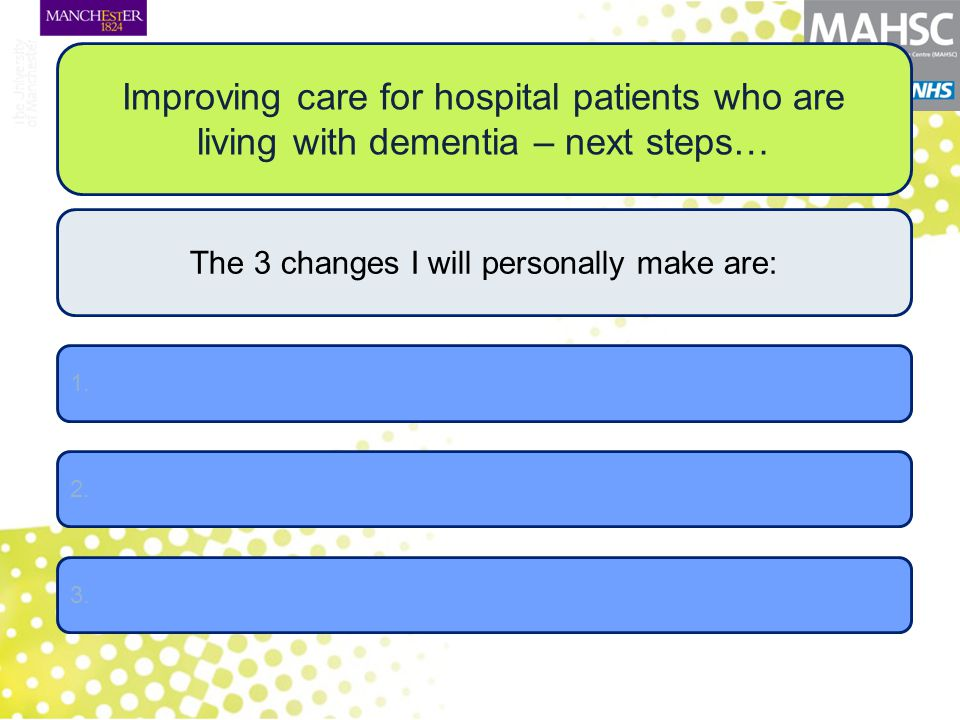 Improving care for hospital patients who are living with dementia – next steps… The 3 changes I will personally make are: 2. 3. 1.