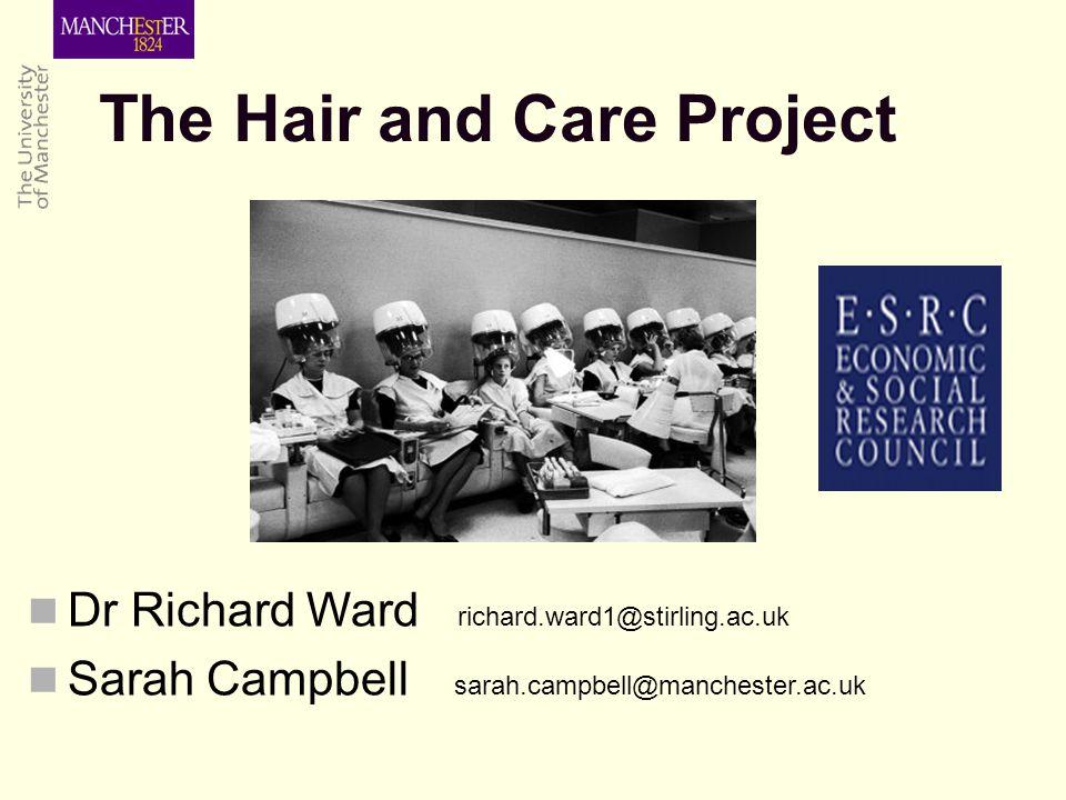 Dr Richard Ward richard.ward1@stirling.ac.uk Sarah Campbell sarah.campbell@manchester.ac.uk The Hair and Care Project