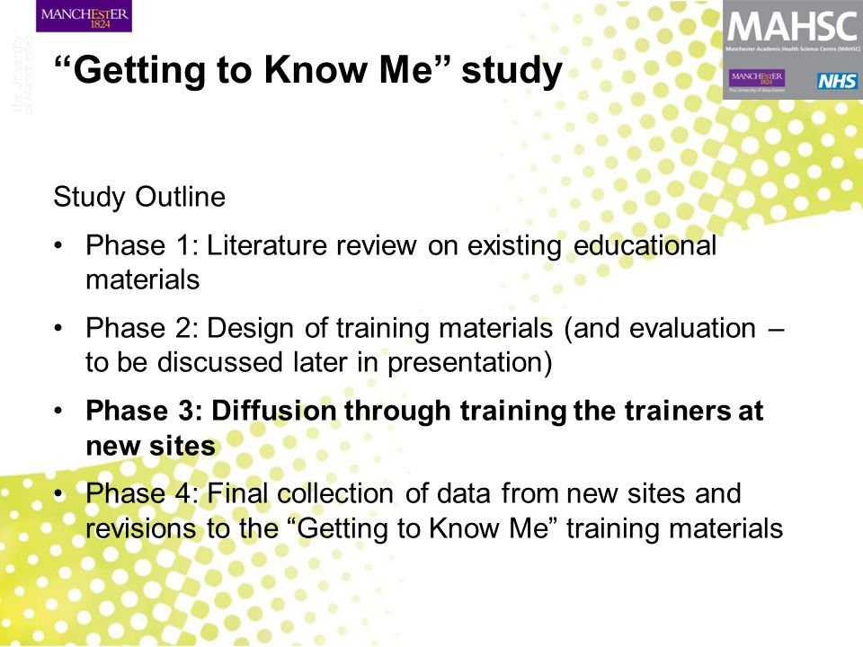 Getting to Know Me study Study Outline Phase 1: Literature review on existing educational materials Phase 2: Design of training materials (and evaluation – to be discussed later in presentation) Phase 3: Diffusion through training the trainers at new sites Phase 4: Final collection of data from new sites and revisions to the Getting to Know Me training materials