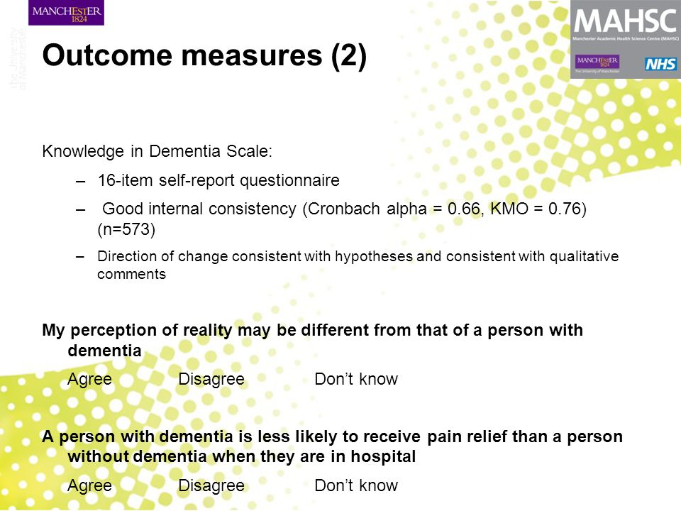 Outcome measures (2) Knowledge in Dementia Scale: –16-item self-report questionnaire – Good internal consistency (Cronbach alpha = 0.66, KMO = 0.76) (n=573) –Direction of change consistent with hypotheses and consistent with qualitative comments My perception of reality may be different from that of a person with dementia Agree DisagreeDon't know A person with dementia is less likely to receive pain relief than a person without dementia when they are in hospital Agree DisagreeDon't know