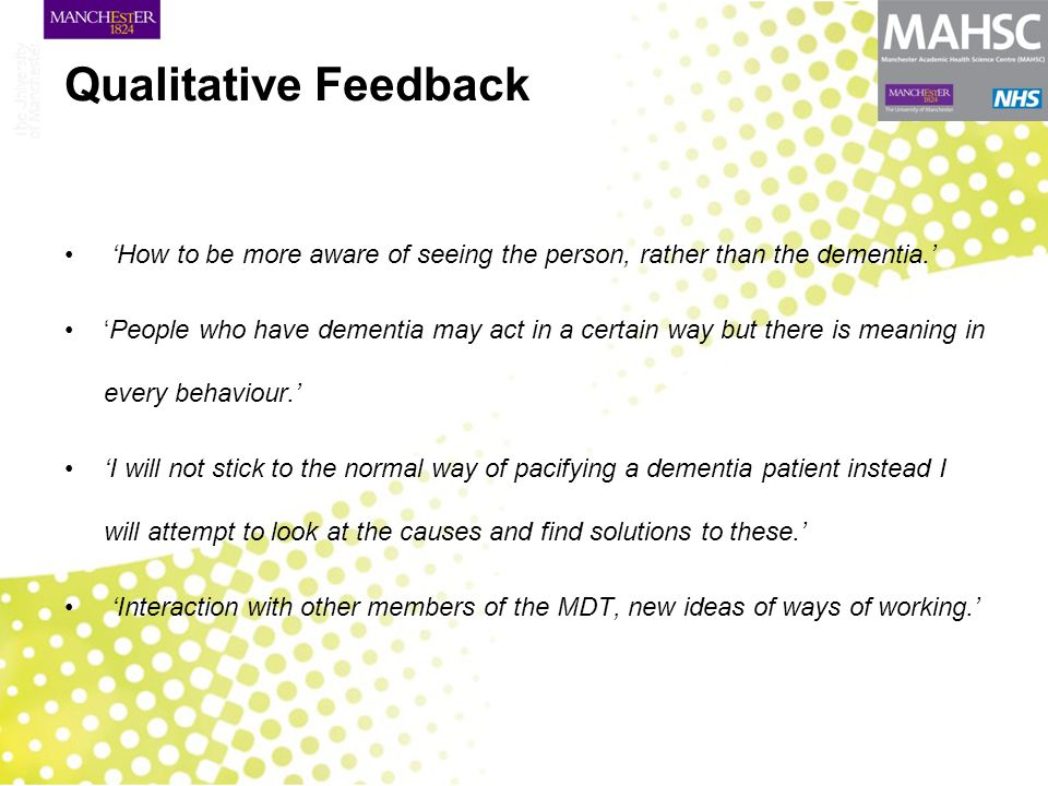 Qualitative Feedback 'How to be more aware of seeing the person, rather than the dementia.' 'People who have dementia may act in a certain way but the