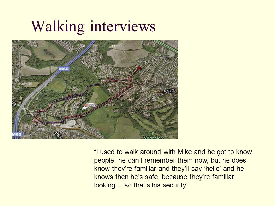Walking interviews I used to walk around with Mike and he got to know people, he can't remember them now, but he does know they're familiar and they'll say 'hello' and he knows then he's safe, because they're familiar looking… so that's his security