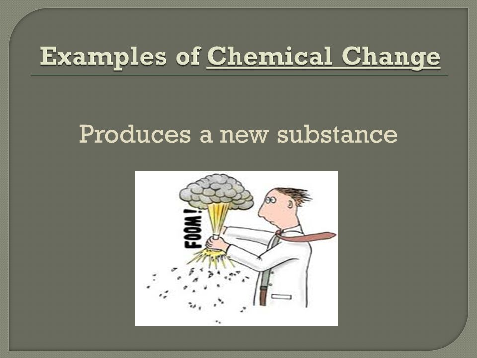 Produces a new substance