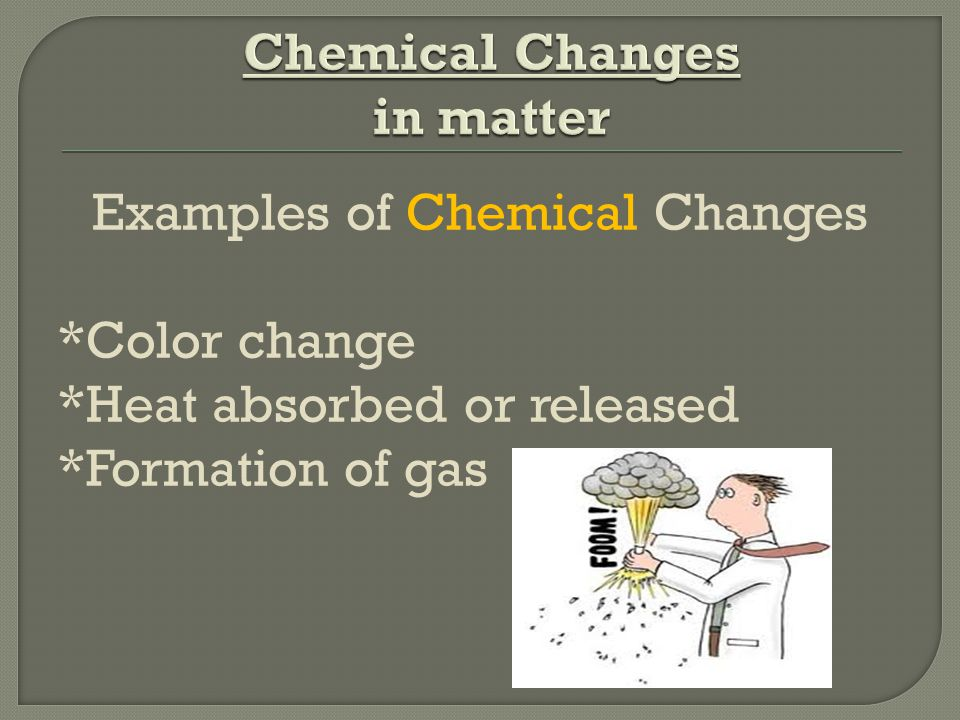 Examples of Chemical Changes *Color change *Heat absorbed or released *Formation of gas